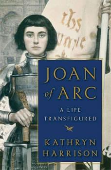 Joan of Arc: A Life Transfigured, Kathryn Harrison