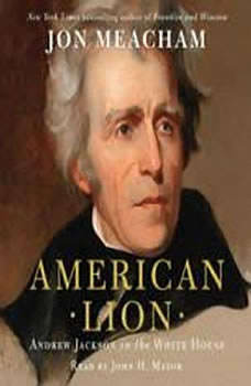 American Lion: Andrew Jackson in the White House Andrew Jackson in the White House, Jon Meacham