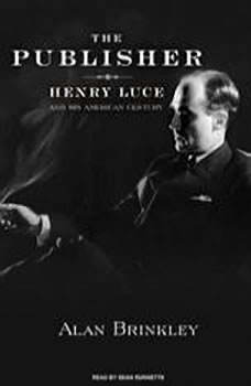 The Publisher: Henry Luce and His American Century Henry Luce and His American Century, Alan Brinkley