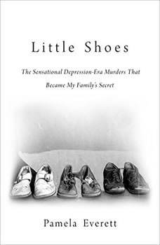Little Shoes: The Sensational Depression-Era Murders That Became My Family's Secret, Pamela Everett