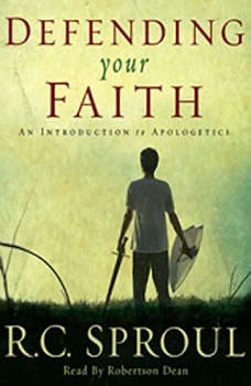 Defending Your Faith: An Introduction to Apologetics An Introduction to Apologetics, R. C. Sproul