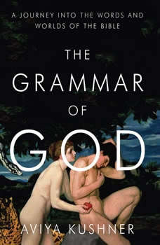 The Grammar of God: A Journey into the Words and Worlds of the Bible, Aviya Kushner