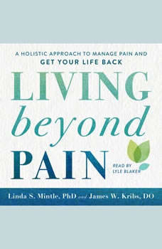 Living beyond Pain: A Holistic Approach to Manage Pain and Get Your Life Back, Linda S. Mintle, Ph.D.