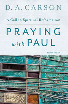 Praying with Paul, Second Edition: A Call to Spiritual Reformation, D. A. Carson