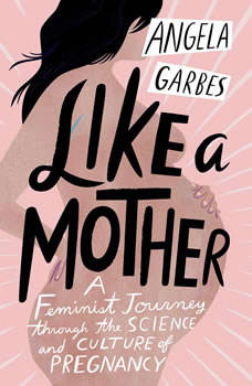 Like a Mother: A Feminist Journey Through the Science and Culture of Pregnancy, Angela Garbes