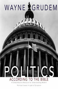 Politics - According to the Bible: A Comprehensive Resource for Understanding Modern Political Issues in Light of Scripture, Wayne A. Grudem