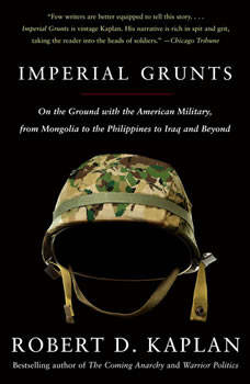 Imperial Grunts: On the Ground with the American Military, from Mongolia to the Philippines to Iraq and Beyond..., Robert D. Kaplan