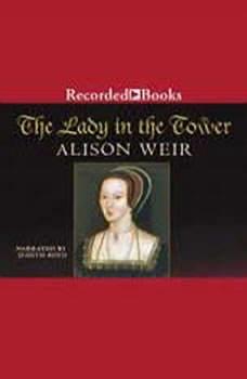 The Lady in the Tower: The Fall of Anne Boleyn, Alison Weir