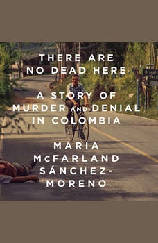 There Are No Dead Here: A Story of Murder and Denial in Colombia, Maria McFarland Sanchez-Moreno