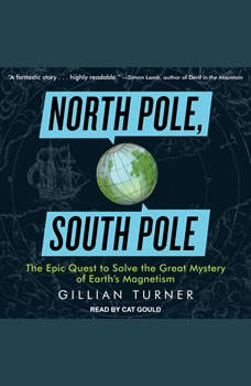 North Pole, South Pole: The Epic Quest to Solve the Great Mystery of Earth's Magnetism, Gillian Turner