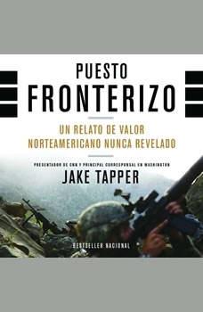 Puesto Fronterizo: Un Relato de Valor Norteamericano Nunca Revelado Un Relato de Valor Norteamericano Nunca Revelado, Jake Tapper