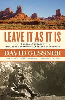 Leave It As It Is: A Journey Through Theodore Roosevelt's American Wilderness, David Gessner
