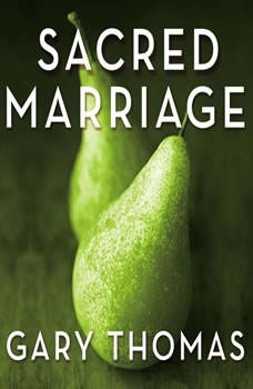 Sacred Marriage: What If God Designed Marriage to Make Us Holy More Than to Make Us Happy? What If God Designed Marriage to Make Us Holy More Than to Make Us Happy?, Gary L. Thomas