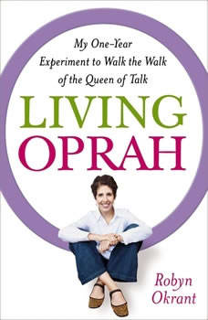 Living Oprah: My One-Year Experiment to Walk the Walk of the Queen of Talk My One-Year Experiment to Walk the Walk of the Queen of Talk, Robyn Okrant