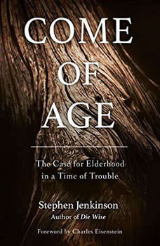 Come of Age: The Case for Elderhood in a Time of Trouble The Case for Elderhood in a Time of Trouble, Stephen Jenkinson