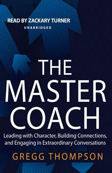 The Master Coach: Leading with Character, Building Connections, and Engaging in Extraordinary Conversations, Gregg Thompson
