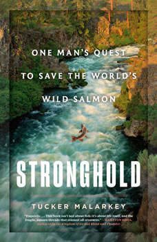 Stronghold: One Man's Quest to Save the World's Wild Salmon One Man's Quest to Save the World's Wild Salmon, Tucker Malarkey