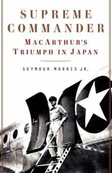 Supreme Commander: MacArthur's Triumph in Japan MacArthur's Triumph in Japan, Seymour Morris, Jr.