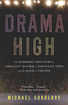 Drama High: The Incredible True Story of a Brilliant Teacher, a Struggling Town, and the Magic of Theater, Michael Sokolove
