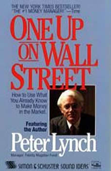 One Up On Wall Street: How To Use What You Already Know To Make Money In The Market How To Use What You Already Know To Make Money In The Market, Peter Lynch