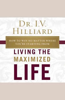 Living the Maximized Life: How to Win No Matter Where You're Starting From, I.V. Hilliard