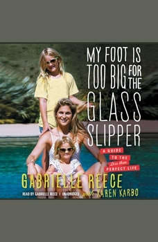 My Foot Is Too Big for the Glass Slipper: A Guide to the Less Than Perfect Life, Gabrielle Reece, with Karen Karbo