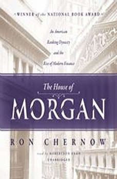 The House of Morgan: An American Banking Dynasty and the Rise of Modern Finance, Ron Chernow