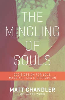 The Mingling of Souls: God's Design for Love, Sex, Marriage, and Redemption, Matt Chandler