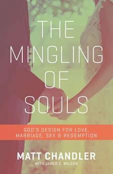 The Mingling of Souls: God's Design for Love, Sex, Marriage, and Redemption God's Design for Love, Sex, Marriage, and Redemption, Matt Chandler