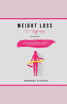 Weight Loss Hypnosis for Women: Powerful Hypnosis, Guided Meditations, and Affirmations for Women Who Want to Burn Fat. Increase Your Self Confidence & Self Esteem, Motivation, and Heal Your Soul & Body!, Harmony Academy