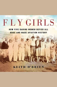 Fly Girls: How Five Daring Women Defied All Odds and Made Aviation History, Keith O'Brien