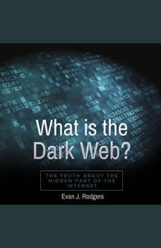 What is the Dark Web?: The truth about the hidden part of the internet, Evan J. Rodgers