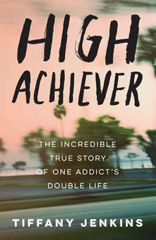 High Achiever: The Incredible True Story of One Addict's Double Life, Tiffany Jenkins