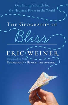 The Geography of Bliss: One Grump's Search for the Happiest Places in the World One Grump's Search for the Happiest Places in the World, Eric Weiner