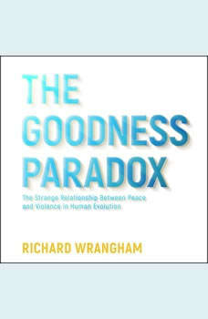 The Goodness Paradox: The Strange Relationship Between Peace and Violence in Human Evolution, Richard Wrangham