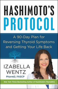 Hashimoto's Protocol: A 90-Day Plan for Reversing Thyroid Symptoms and Getting Your Life Back, Izabella Wentz, PharmD.