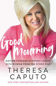 Good Mourning: Moving Through Everyday Losses with Wisdom from the Other Side, Theresa Caputo