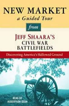 New Market: A Guided Tour from Jeff Shaara's Civil War Battlefields: What happened, why it matters, and what to see What happened, why it matters, and what to see, Jeff Shaara