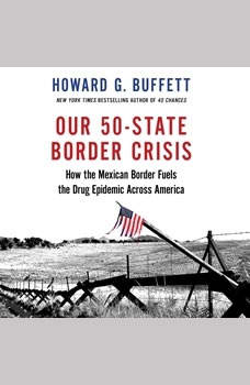 Our 50-State Border Crisis: How the Mexican Border Fuels the Drug Epidemic Across America, Howard G. Buffett