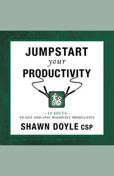 Jumpstart Your Productivity:10 Jolts to Get and Stay Massively Productive, Shawn Doyle CSP