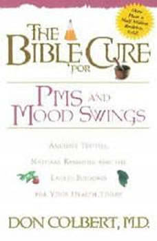 The Bible Cure for PMS and Mood Swings: Ancient Truths, Natural Remedies and the Latest Findings for Your Health Today, Don Colbert