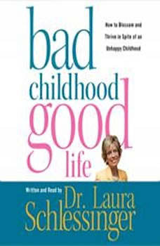 Bad Childhood---Good Life: How to Blossom and Thrive in Spite of an, Dr. Laura Schlessinger