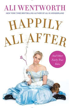 Happily Ali After: And Other Fairly True Tales And Other Fairly True Tales, Ali Wentworth