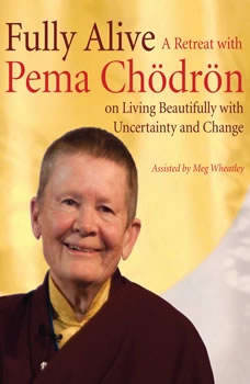 Fully Alive: A Retreat with Pema Chodron on Living Beautifully with Uncertainty and Change, Pema Chodron