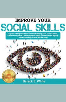 IMPROVE YOUR SOCIAL SKILLS: Exploit a Magnetic Charisma for Building Your Social Circles. A Path to Improve Communication Skills and Emotional Agility. Understanding Others Will be Easy! NEW VERSION, BARACK E. WHITE