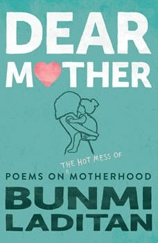 Dear Mother: Poems on the hot mess of motherhood Poems on the hot mess of motherhood, Bunmi Laditan