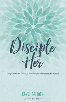 Disciple Her: Using the Word, Work, & Wonder of God to Invest in Women, Kandi Gallaty