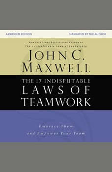 The 17 Indisputable Laws of Teamwork: Embrace Them and Empower Your Team Embrace Them and Empower Your Team, John C. Maxwell