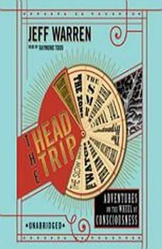 The Head Trip: Adventures on the Wheel of Consciousness Adventures on the Wheel of Consciousness, Jeff Warren