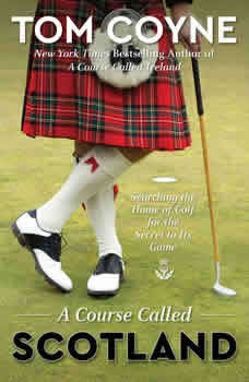 A Course Called Scotland: Searching the Home of Golf for the Secret to Its Game, Tom Coyne